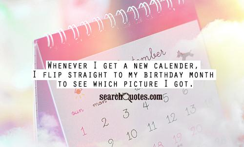 Whenever I get a new calender, I flip straight to my birthday month to see which picture I got.