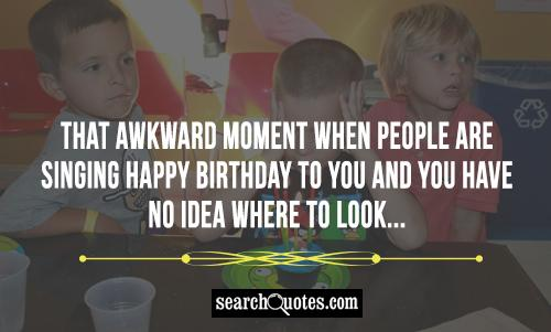 That awkward moment when people are singing Happy Birthday to you and you have no idea where to look...
