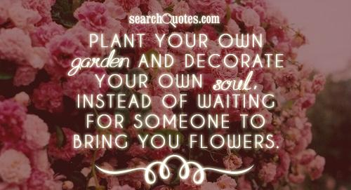 Plant your own garden and decorate your own soul, instead of waiting for someone to bring you flowers.