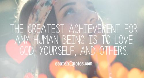 The greatest achievement for any human being is to love God, yourself, and others.