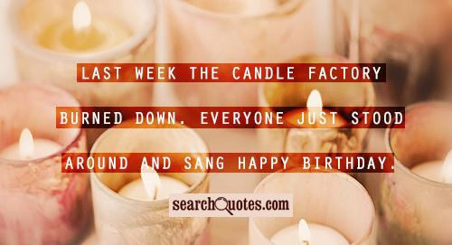 Last week the candle factory burned down. Everyone just stood around and sang Happy Birthday.