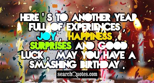 Here's to another year full of experiences, joy, happiness, surprises and good luck. May you have a smashing Birthday.