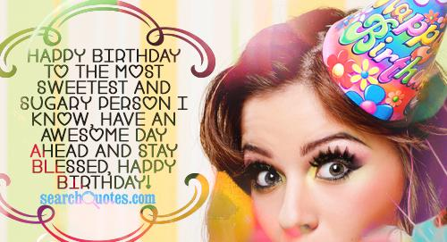 Happy birthday to the most sweetest and sugary person I know, Have an awesome day ahead and stay blessed, Happy birthday!
