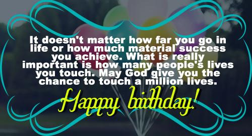 It doesn't matter how far you go in life or how much material success you achieve. What is really important is how many people's lives you touch. May God give you the chance to touch a million lives. Happy Birthday!