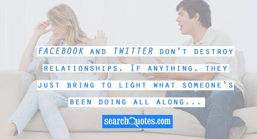 Facebook and Twitter don't destroy relationships. If anything, they just bring to light what someone's been doing all along...