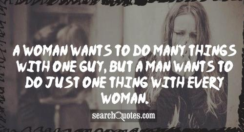 A woman wants to do many things with one guy, but a man wants to do just one thing with every woman.