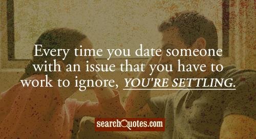 Every time you date someone with an issue that you have to work to ignore, you're settling.