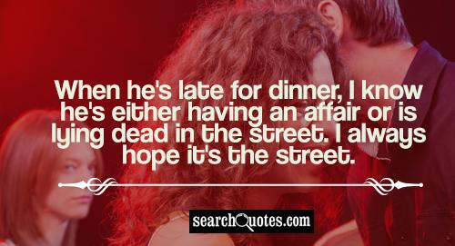 When he's late for dinner, I know he's either having an affair or is lying dead in the street. I always hope it's the street.