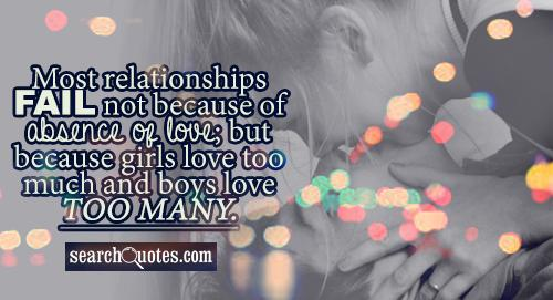 Most relationships fail not because of absence of love; but because girls love too much and boys love too many.