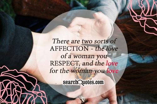 There are two sorts of affection - the love of a woman you respect, and the love for the woman you love