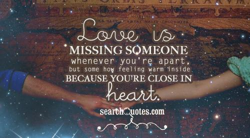 Love is missing someone whenever you're apart, but some how feeling warm inside because you're close in heart.