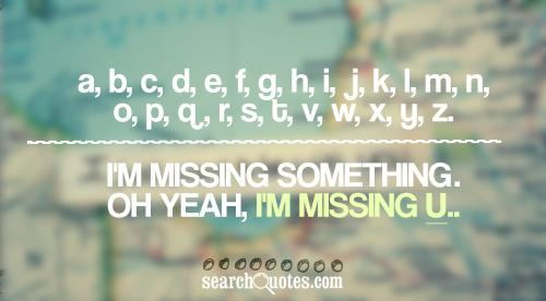 A, B, C, D, E, F, G, H, I, J, K, L, M, N, O, P, Q, R, S, T, V, W, X, Y, Z... I'm Missing Something. Oh yeah, I'm Missing You..