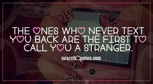 The ones who never text you back be the first to call you a stranger.