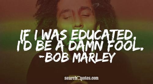If I was educated, I'd be a damn fool.