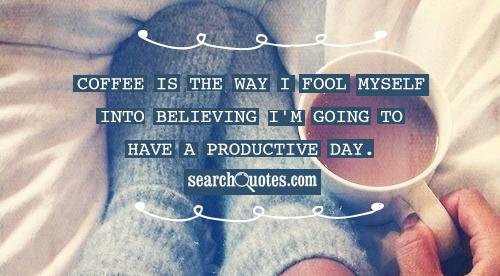 Coffee is the way I fool myself into believing I'm going to have a productive day.