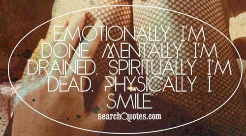 Emotionally I'm done. Mentally I'm drained. Spiritually I'm dead. Physically I smile.