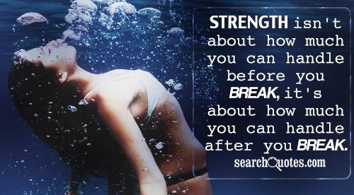 Strength isn't about how much you can handle before you break, it's about how much you can handle after you break.