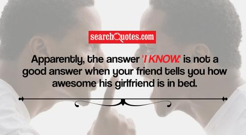 Apparently, the answer 'I know.' is not a good answer when your friend tells you how awesome his girlfriend is in bed.