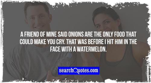 A friend of mine said onions are the only food that could make you cry. That was before I hit him in the face with a watermelon.