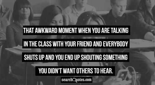 That awkward moment when you are talking in the class with your friend and everybody shuts up and you end up shouting something you didn't want others to hear.