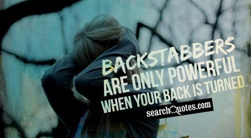Backstabbers are only powerful when your back is turned.