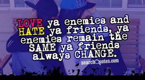 LOVE ya enemies and HATE ya friends, ya enemies remain the SAME ya friends always CHANGE.