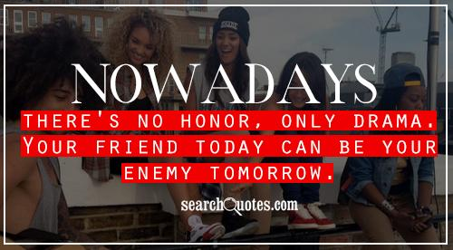 Nowadays there's no honor, only drama.  Your friend today can be your enemy tomorrow.