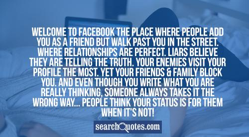 WELCOME TO FACEBOOK The place where people add you as a FRIEND but walk past you in the street. Where RELATIONSHIPS are perfect. LIARS believe they are telling the truth. Your ENEMIES visit your profile the most. Yet your FRIENDS & FAMILY block you. And even though you write what you are really thinking, Someone always takes it the wrong way... people think your status is for them when it's not!