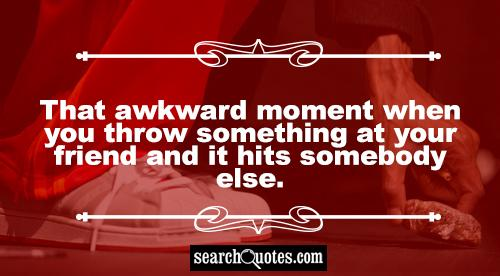 That awkward moment when you throw something at your friend and it hits somebody else.