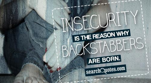 Insecurity is the reason why Backstabbers are born.