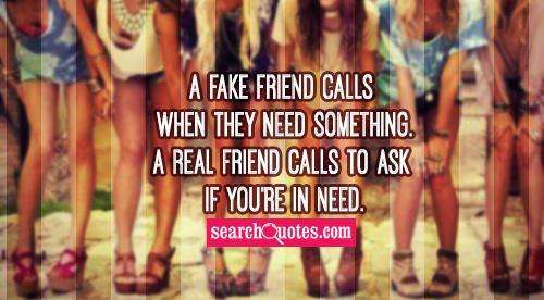 A fake friend calls when they need something. A real friend calls to ask if you're in need.