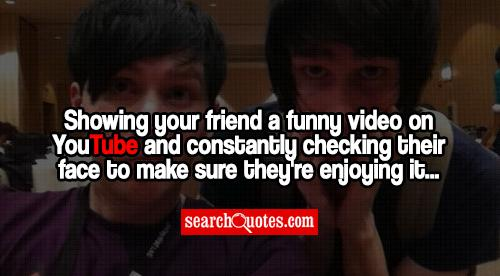 Showing your friend a funny video on YouTube and constantly checking their face to make sure they're enjoying it...