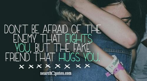 Don't be afraid of the enemy that fights you, but the fake friend that hugs you.