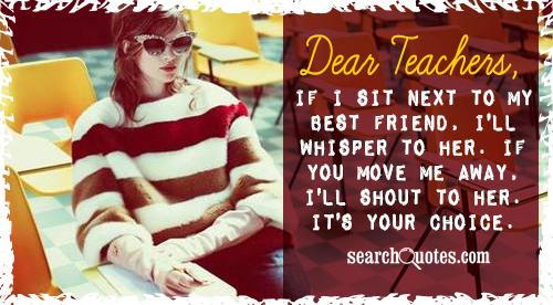 Dear Teachers, if I sit next to my best friend, I'll whisper to her. If you move me away, I'll shout to her. It's your choice.