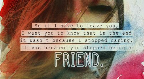 So if I have to leave you, I want you to know that in the end, it wasn't because I stopped caring. It was because you stopped being a friend.