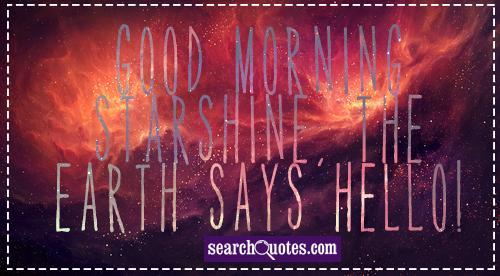 Good morning starshine, the Earth says hello!