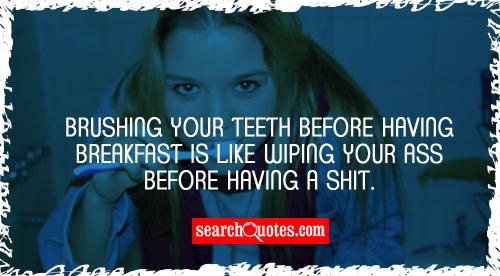 Brushing your teeth before having breakfast is like wiping your ass before having a shit.