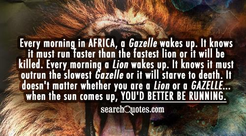 Every morning in Africa, a Gazelle wakes up. It knows it must run faster than the fastest lion or it will be killed. Every morning a Lion wakes up. It knows it must outrun the slowest Gazelle or it will starve to death. It doesn't matter whether you are a Lion or a Gazelle... when the sun comes up, you'd better be running.