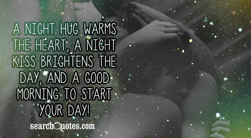 A night hug warms the heart, a night kiss brightens the day, and a good morning to start your day!