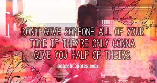 Don't give someone all of your time if they're only gonna give you half of theirs.
