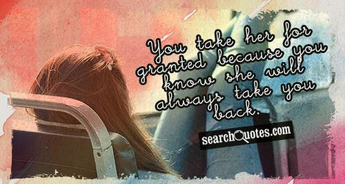 You take her for granted because you know she will always take you back.
