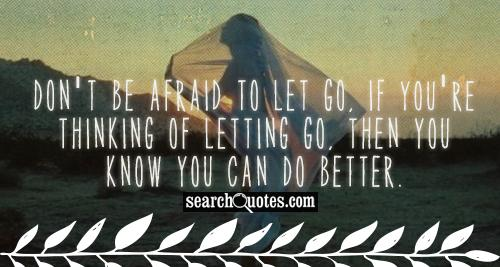 Don't be afraid to let go, if you're thinking of letting go, then you know you can do better.