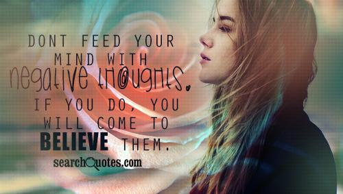 Dont feed your mind with negative thoughts. If you do, you will come to believe them.