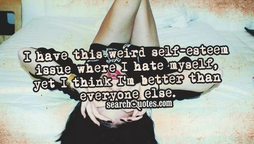 I have this weird self-esteem issue where I hate myself, yet I think I'm better than everyone else.