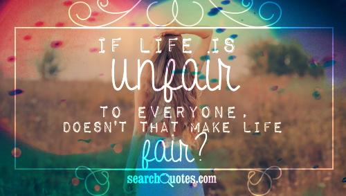 If life is unfair to everyone, doesn't that make life fair?