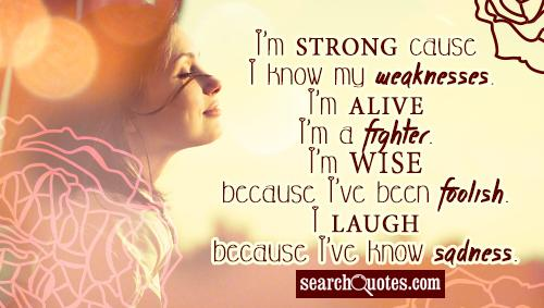 I'm strong cause I know my weaknesses. I'm alive because I'm a fighter. I'm wise because I've been foolish. I laugh because I've know sadness.