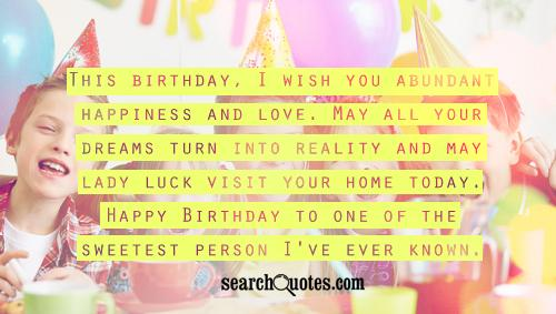 This birthday, I wish you abundant happiness and love. May all your dreams turn into reality and may lady luck visit your home today. Happy Birthday to one of the sweetest person I've ever known.