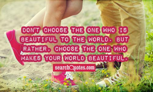 Don't choose the one who is beautiful to the world. But rather, choose the one who makes your world beautiful. -Harry Styles