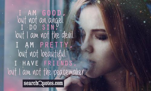 I am good, but not an angel. I do sin, but I am not the devil. I am pretty, but not beautiful. I have friends, but I am not the peacemaker.