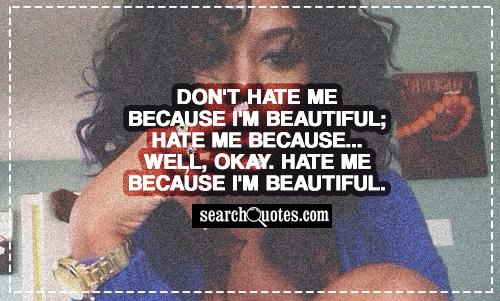 Don't hate me because I'm beautiful; hate me because... Well, okay. Hate me because I'm beautiful.